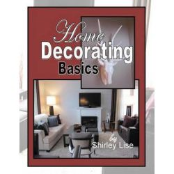Home Decorating Basics, Basics of Home Decorating by Shirley D Lise, 9781494725334.