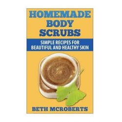 Homemade Body Scrubs, Simple Recipe for Beautiful and Healthy Skin by Beth McRoberts, 9781502472496.
