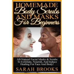 Homemade Body Scrubs and Masks for Beginners, Homemade Body Scrubs and Masks for Beginners! All-Natural Facial Masks & S