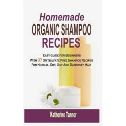 Homemade Organic Shampoo Recipes, Easy Guide for Beginners with 37 DIY Sulfate Free Shampoo Recipes for Normal, Dry, Oily and Dandruff Hair by Katherine Tanner, 9781517776930.
