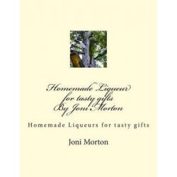 Homemade Liqueur for Tasty Gifts by Joni Morton, Homemade Liqueur by Joni Morton, 9781514381380.