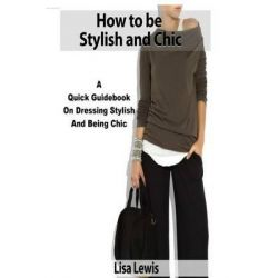 How to Be Stylish and Chic, A Quick Guidebook on Dressing Stylish and Being Chic by Lisa Lewis, 9781508774617.