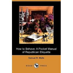 How to Behave, A Pocket Manual of Republican Etiquette (Dodo Press) by Samuel R Wells, 9781409946670.