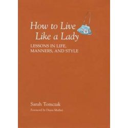 How to Live Like a Lady, Lessons in Life, Manners, and Style by Sarah Tomczak, 9781599213521.