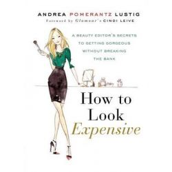 How to Look Expensive, A Beauty Editor's Secrets to Getting Gorgeous Without Breaking the Bank by Andrea Pomerantz Lustig, 9781592407231.