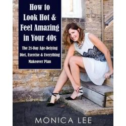 How to Look Hot & Feel Amazing in Your 40s, The 21-Day Age-Defying Diet, Exercise & Everything Makeover Plan by Monica Lee, 9780986194313.