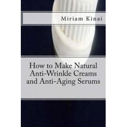 How to Make Natural Anti-Wrinkle Creams and Anti-Aging Serums by Dr Miriam Kinai, 9781492709695.