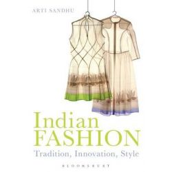 Indian Fashion, Tradition, Innovation, Style by Arti Sandhu, 9781847887795.