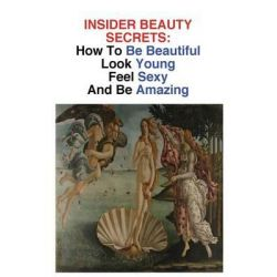 Insider Beauty Secrets, How to Be Beautiful: Look Young, Feel Sexy, and Be Amazing by Jamie Lynn, 9781484891704.