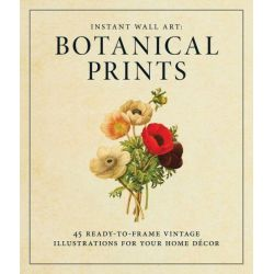 Instant Wall Art: Botanical Prints, 45 Ready-to-Frame Vintage Illustrations for Your Home Decor by Adams Media, 9781440585661.