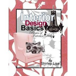 Interior Design Basics, Basics of Interior Design by Shirley Dianne Lise, 9781490919201.