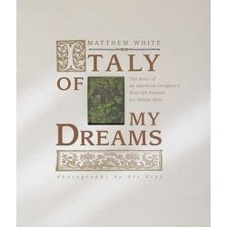Italy of My Dreams, The Story of an American Designer's Real Life Passion for Italian Style by Matthew White, 9780982358528.