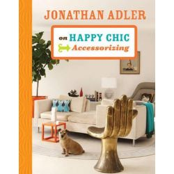 Jonathan Adler on Happy Chic Accessorizing by Jonathan Adler, 9781402774300.