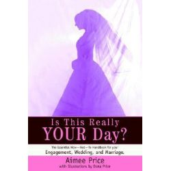 Is This Really Your Day?, The Essential How--Not--To Handbook for Your Engagement, Wedding, and Marriage. by Aimee Price, 9780595314737.