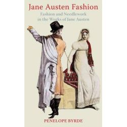 Jane Austen Fashion, Fashion and Needlework in the Works of Jane Austen by Penelope Byrde, 9780953956135.