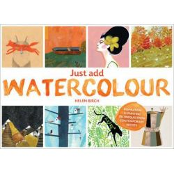 Just Add Watercolour, Inspiration & Painting Techniques from Contemporary Artists by Helen Birch, 9780711236646.