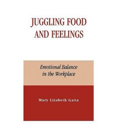 Juggling Food and Feelings, Emotional Balance in the Workplace by Mary Lizabeth Gatta, 9780739103098.