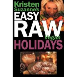 Kristen Suzanne's Easy Raw Vegan Holidays, Delicious & Easy Raw Food Recipes for Parties & Fun at Halloween, Thanksgiving, Christmas, and the Holiday Season by Kristen Suzanne, 97809817556