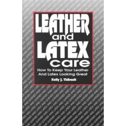 Leather and Latex Care, How to Keep Your Leather and Latex Looking Great by Kelly J. Thibault, 9781881943006.