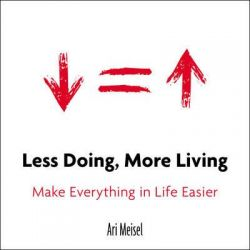 Less Doing, More Living, Make Everything in Life Easier by Ari Meisel, 9780399168529.