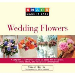 Knack Wedding Flowers, A Complete Illustrated Guide to Ideas for Bouquets, Ceremony Decor, and Reception Centerpieces by Sharon Naylor, 9781599215150.