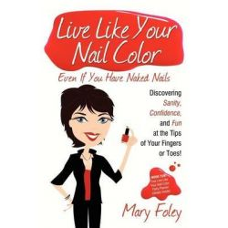 Live Like Your Nail Color, Even If You Have Naked Nails, Discovering Sanity, Confidence, and Fun at the Tips of Your Fingers or Toes! by Mary Foley, 9781600376856.