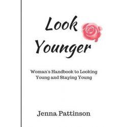 Look Younger, Women's Handbook to Looking Young and Staying Young by Jenna Patterson, 9781502700698.