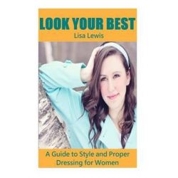 Look Your Best, A Guide to Style and Proper Dressing for Women by Lisa Lewis, 9781508430209.