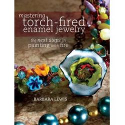 Mastering Torch-Fired Enamel Jewelry, The Next Steps in Painting With Fire by Barbara Lewis, 9781440311741.