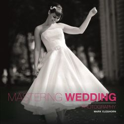 Mastering Wedding Photography, Mastering by Mark Cleghorn, 9781907708534.