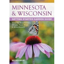 Minnesota & Wisconsin Getting Started Garden Guide, Grow the Best Flowers, Shrubs, Trees, Vines & Groundcovers by Melinda Myers, 9781591865704.