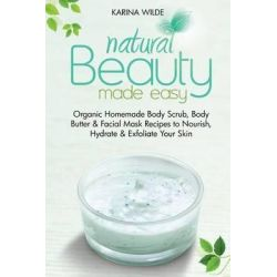 Natural Beauty Made Easy, Organic Homemade Body Scrub, Body Butter and Facial Mask Recipes to Nourish, Hydrate and Exfoliate Your Skin by Karina Wilde, 9781500363246.