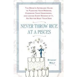Never Throw Rice at a Pisces, The Bride's Astrology Guide to Planning Your Wedding, Choosing Your Honeymoon, and Loving Every Second of it, No Matter What Your Sign by Stacey Wolf, 9780312