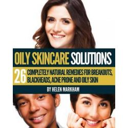 Oily Skin Care Solutions, 26 Completely Natural Remedies for Breakouts, Blackheads, Acne Prone and Oily Skin by Helen Markham, 9781491227237.