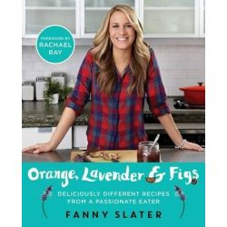 Orange, Lavender & Figs, Deliciously Different Recipes from a Passionate Eater by Fanny Slater, 9781476796307.