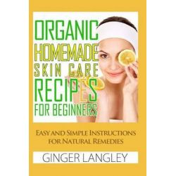 Organic Homemade Skin Care Recipes for Beginners, Easy and Simple Instructions for Natural Remedies by Ginger Langley, 9781497514676.