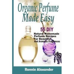 Organic Perfume Made Easy, 55 DIY Natural Homemade Perfume Recipes for Beautiful and Aromatic Fragrances by Ronnie Alexander, 9781505376890.