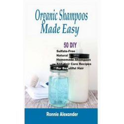 Organic Shampoos Made Easy, 50 DIY Sulfate-Free Natural Homemade Shampoos and Hair Care Recipes for Beautiful Hair by Ronnie Alexander, 9781512107425.