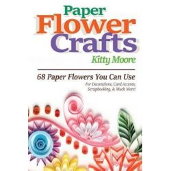 Paper Flower Crafts (2nd Edition), 68 Paper Flowers You Can Use for Decorations, Card Accents, Scrapbooking, & Much More! by Kitty Moore, 9781518785986.