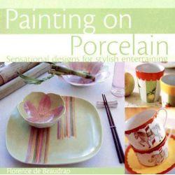 Painting on Porcelain : Sensational Designs for Stylish Entertaining by Florence De Beaudrap, 9780715325704.