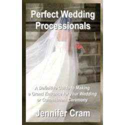 Perfect Wedding Processionals, A Definitive Guide to Making a Grand Entrance for Your Wedding or Commitment Ceremony by Jennifer Cram, 9781489518323.