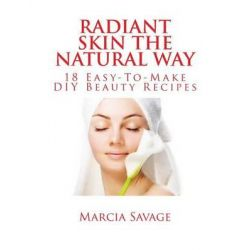 Radiant Skin the Natural Way, 18 Easy-To-Make DIY Beauty Recipes by Marcia Savage, 9781497452503.
