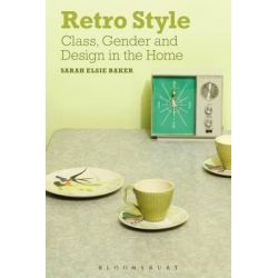 Retro Style, Class, Gender and Design in the Home by Sarah Elsie Baker, 9780857851079.
