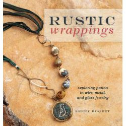 Rustic Wrappings, Patina in Wire Metal and Glass Jewelry by Kerry Bogert, 9781596685499.
