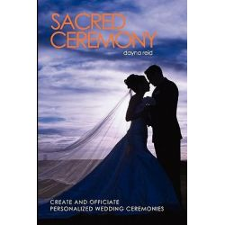 Sacred Ceremony, Create and Officiate Personalized Wedding Ceremonies by Dayna Reid, 9781456491444.