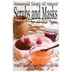 Scrubs and Masks, Make Healthy, Quick and Easy Recipes for Face and Body Exfoliating Scrubs with Nourishing Facial Masks for Different S by Pamesh Y, 9781492977414.