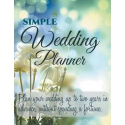 Simple Wedding Planner, Plan Your Wedding Up to Two Years in Advance, Without Spending a Fortune. by Simple Wedding Planner, 9781681859903.