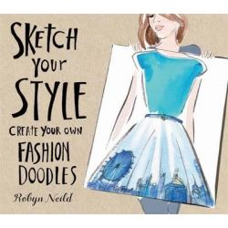 Sketch Your Style, Create Your Own Fashion Doodles by Robyn Neild, 9781784721220.