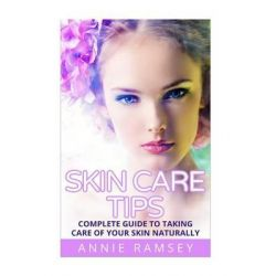 Skin Care Tips, Complete Guide to Taking Care of Your Skin Naturally (Skin Care Secrets, Skin Care Solution, Korean Skin Care, Skin Care Routine) by Annie Ramsey, 9781512342727.