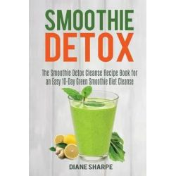 Smoothie Detox, The Smoothie Detox Cleanse Recipe Book for an Easy 10-Day Green Smoothie Diet Cleanse - Recipes for Weight Loss, Detox and Energy by Diane Sharpe, 9781517105594.